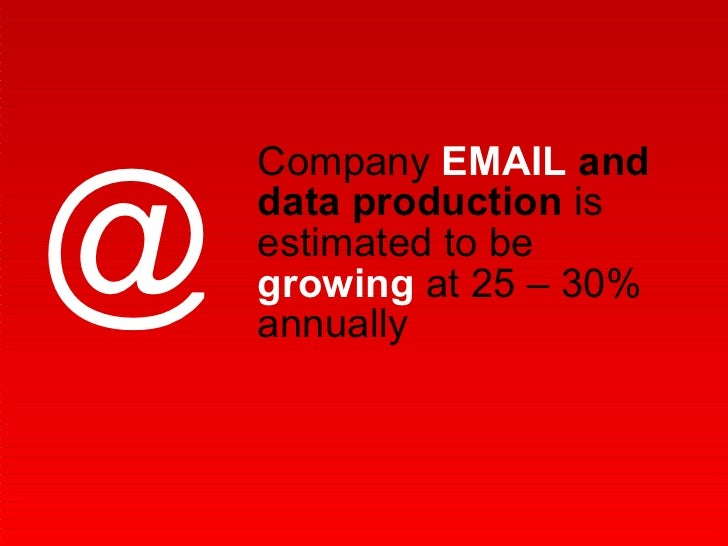 Company  EMAIL  and data production  is estimated to be  growing  at 25 – 30% annually  @
