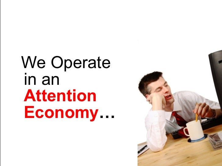 We Operate in an   Attention Economy …