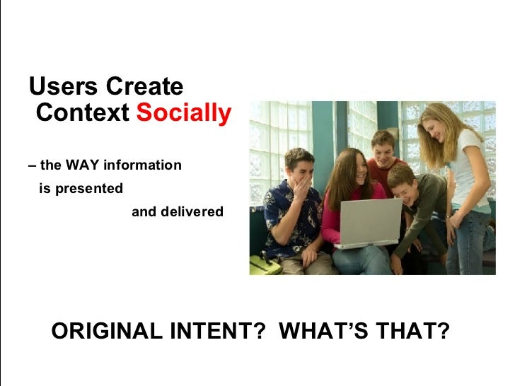 Users Create Context  Socially   –  the WAY information   is presented  and delivered ORIGINAL INTENT?  WHAT'S THAT?