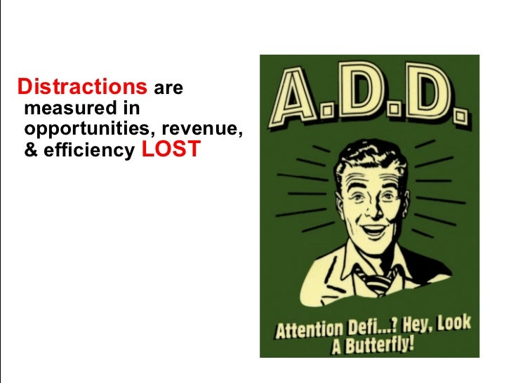 Distractions  are measured in opportunities, revenue, & efficiency  LOST