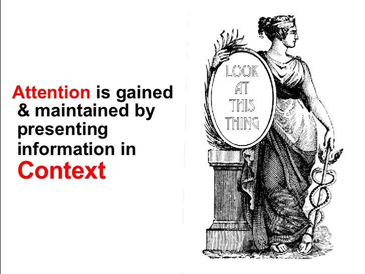 Attention  is gained & maintained by presenting information in   Context