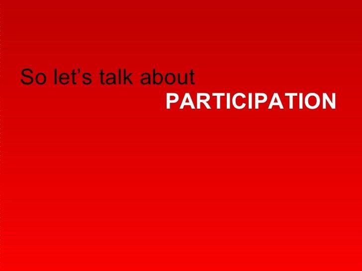 So let's talk about  PARTICIPATION
