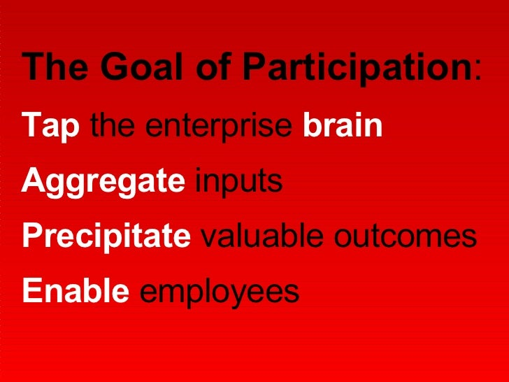 The Goal of Participation :  Tap  the enterprise  brain Aggregate  inputs Precipitate  valuable outcomes Enable  employees