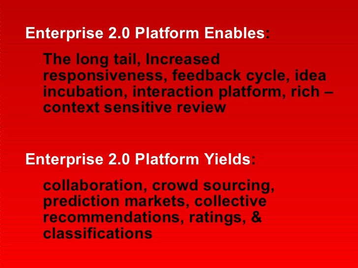 <ul><li>Enterprise 2.0 Platform Enables : </li></ul><ul><ul><li>The long tail, Increased responsiveness, feedback cycle, i...