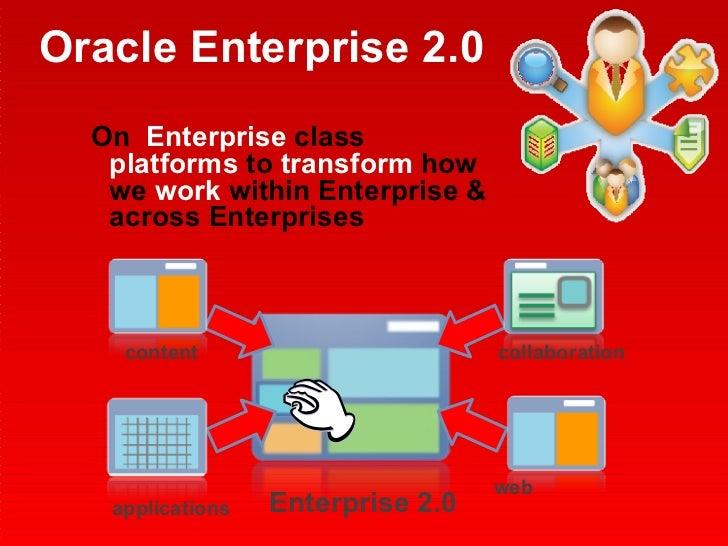 Oracle Enterprise 2.0 <ul><li>On  Enterprise  class  platforms  to  transform  how we  work  within Enterprise & across En...