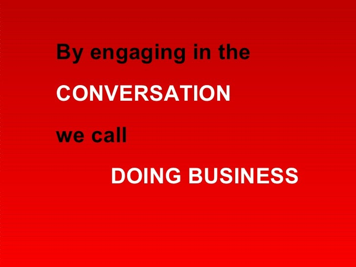 By engaging in the  CONVERSATION we call  DOING BUSINESS