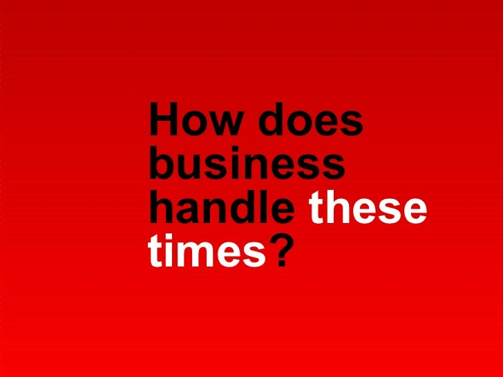 How does business handle  these times ?