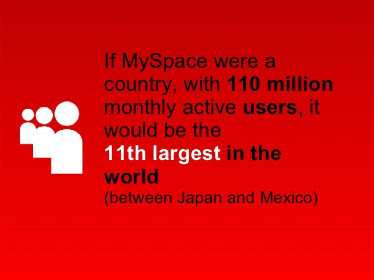 If MySpace were a country, with  110 million  monthly active  users , it would be the 11th largest  in the world  (between...