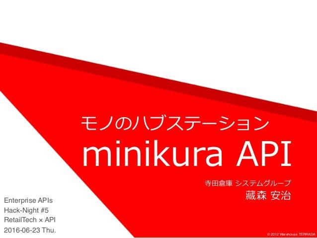 モノのハブステーション © 2012 Warehouse TERRADA minikura API 寺⽥倉庫 システムグループ 藏森 安治Enterprise APIs Hack-Night #5 RetailTech × API 2016-0...