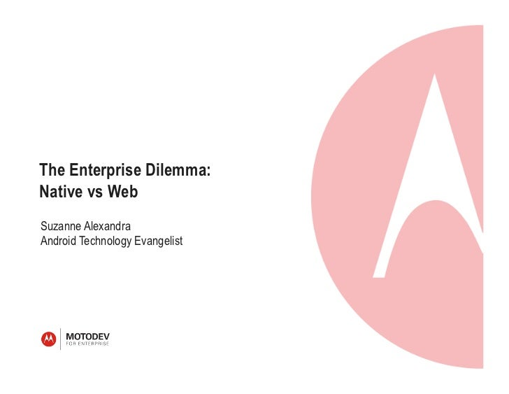 The Enterprise Dilemma:Native vs WebSuzanne AlexandraAndroid Technology Evangelist