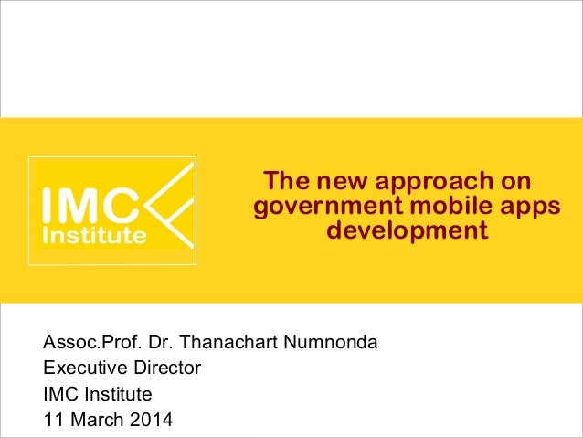 The new approach on government mobile apps development Assoc.Prof. Dr. Thanachart Numnonda Executive Director IMC Institut...