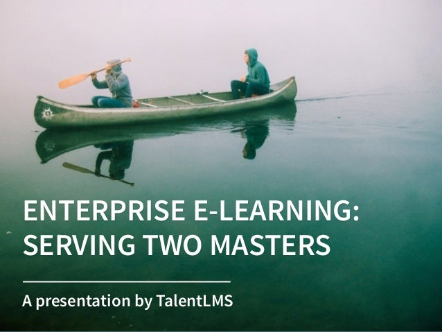 ENTERPRISE E-LEARNING:  SERVING TWO MASTERS A presentation by TalentLMS