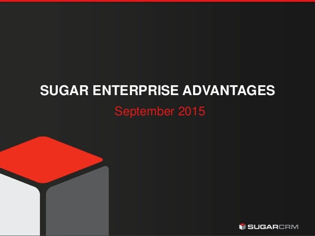 © 2015 SugarCRM Inc. All rights reserved. SUGAR ENTERPRISE ADVANTAGES September 2015