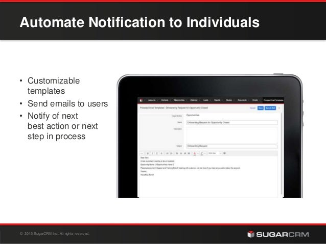 © 2015 SugarCRM Inc. All rights reserved. Automate Notification to Individuals • Customizable templates • Send emails to u...