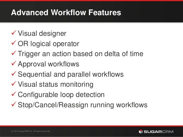 © 2015 SugarCRM Inc. All rights reserved. Advanced Workflow Features  Visual designer  OR logical operator  Trigger an ...