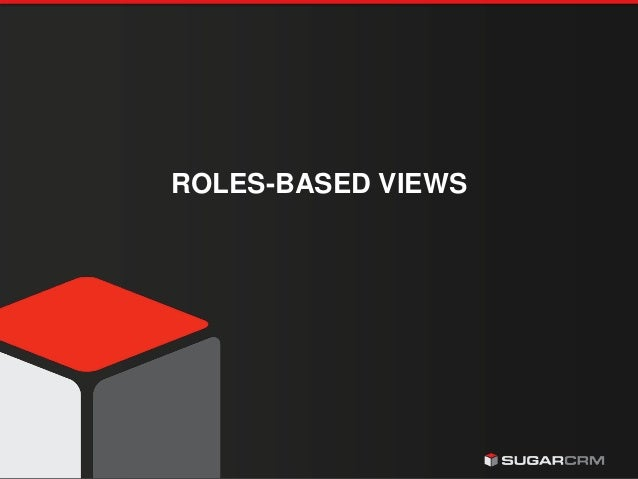 © 2015 SugarCRM Inc. All rights reserved. ROLES-BASED VIEWS