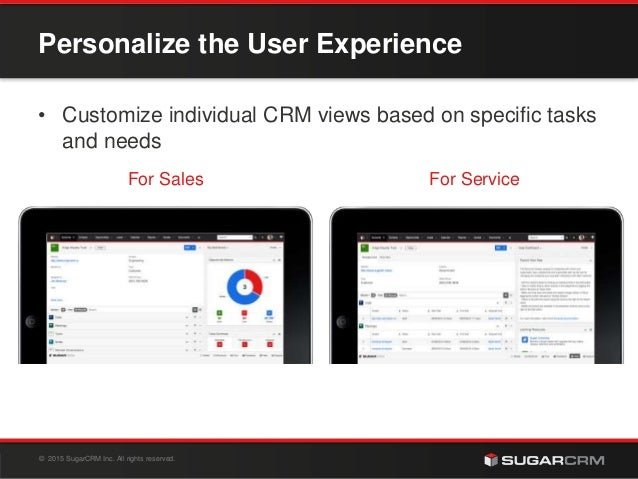 © 2015 SugarCRM Inc. All rights reserved. For Sales For Service Personalize the User Experience • Customize individual CRM...