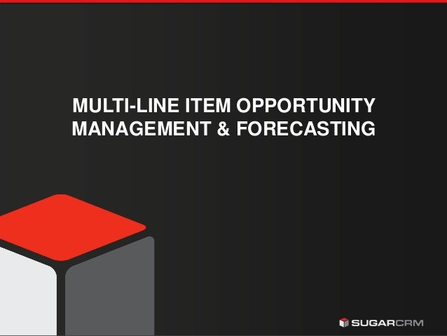 © 2015 SugarCRM Inc. All rights reserved. MULTI-LINE ITEM OPPORTUNITY MANAGEMENT & FORECASTING