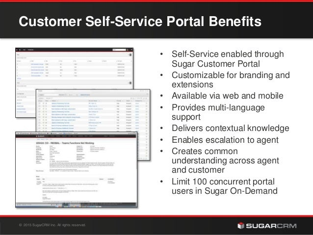 © 2015 SugarCRM Inc. All rights reserved. Customer Self-Service Portal Benefits • Self-Service enabled through Sugar Custo...