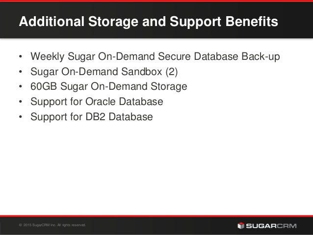 © 2015 SugarCRM Inc. All rights reserved. Additional Storage and Support Benefits • Weekly Sugar On-Demand Secure Database...