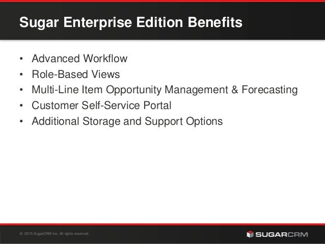 © 2015 SugarCRM Inc. All rights reserved. Sugar Enterprise Edition Benefits • Advanced Workflow • Role-Based Views • Multi...
