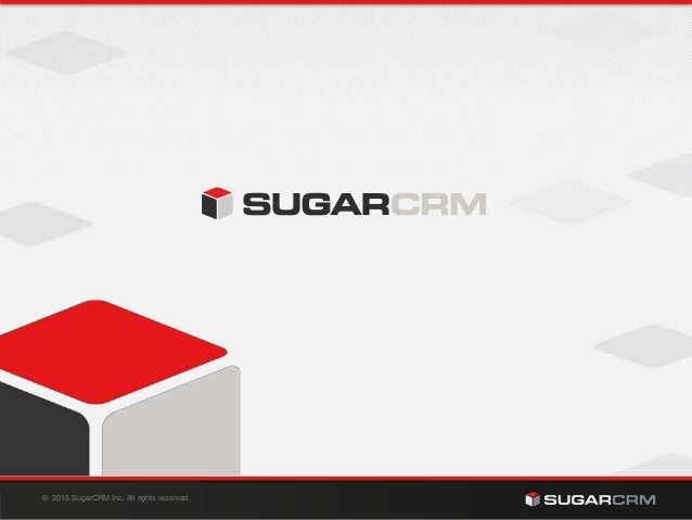 © 2015 SugarCRM Inc. All rights reserved.