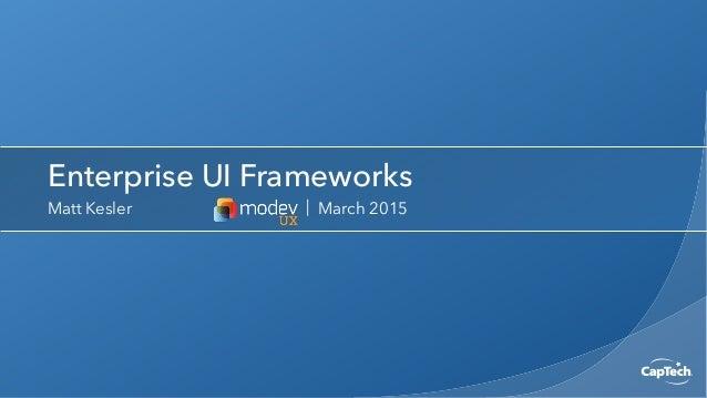 Enterprise UI Frameworks Matt Kesler | March 2015