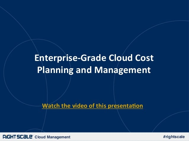 Cloud Management! #rightscale! Enterprise-­‐Grade	   Cloud	   Cost	    Planning	   and	   Management	    Watch	   the	   v...