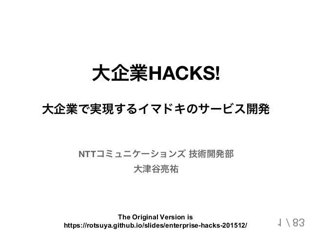 大企業HACKS! 大企業で実現するイマドキのサービス開発 NTTコミュニケーションズ技術開発部 大津谷亮祐 1 / 83 The Original Version is https://rotsuya.github.io/slides/ent...