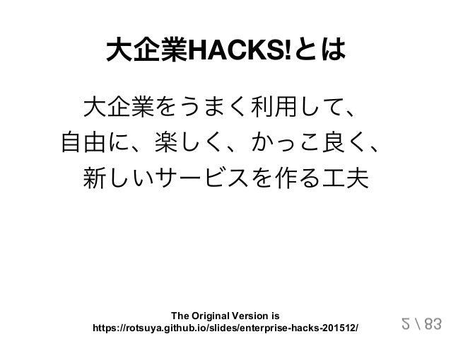 大企業HACKS!とは 大企業をうまく利用して、 自由に、楽しく、かっこ良く、 新しいサービスを作る工夫 2 / 83 The Original Version is https://rotsuya.github.io/slides/enter...