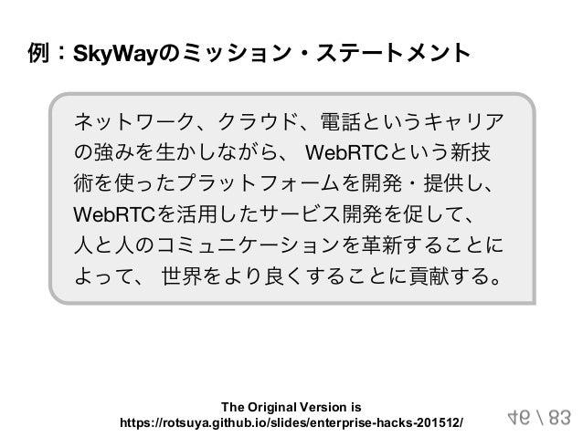 例:SkyWayのミッション・ステートメント ネットワーク、クラウド、電話というキャリア の強みを生かしながら、 WebRTCという新技 術を使ったプラットフォームを開発・提供し、 WebRTCを活用したサービス開発を促して、 人と人のコミュニ...