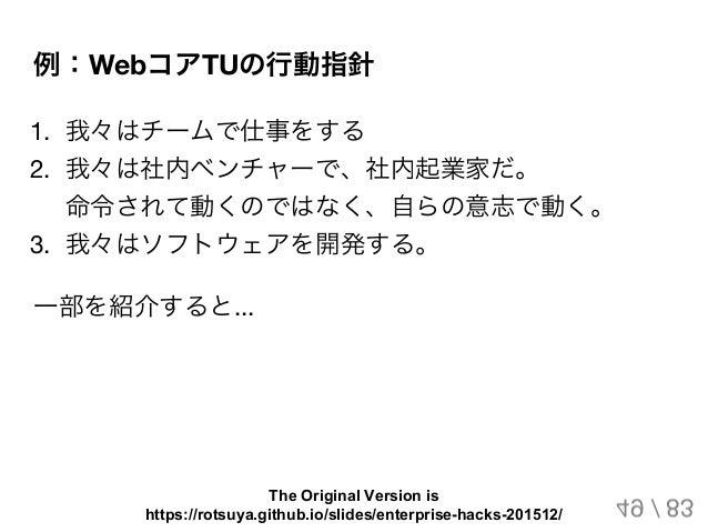例:WebコアTUの行動指針 1. 我々はチームで仕事をする 2. 我々は社内ベンチャーで、社内起業家だ。 命令されて動くのではなく、自らの意志で動く。 3. 我々はソフトウェアを開発する。 一部を紹介すると... 49 / 83 The Or...