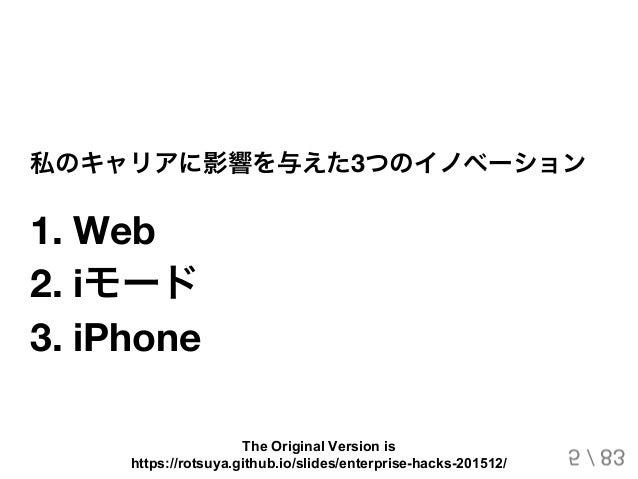 私のキャリアに影響を与えた3つのイノベーション 1. Web 2. iモード 3. iPhone 5 / 83 The Original Version is https://rotsuya.github.io/slides/enterpris...