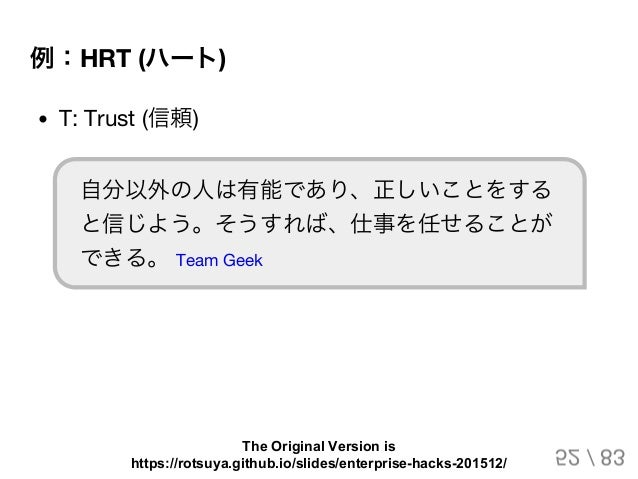 例:HRT (ハート) T: Trust (信頼) 自分以外の人は有能であり、正しいことをする と信じよう。そうすれば、仕事を任せることが できる。 Team Geek 52 / 83 The Original Version is https...