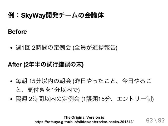 例:SkyWay開発チームの会議体 Before 週1回2時間の定例会(全員が進捗報告) After (2年半の試行錯誤の末) 毎朝15分以内の朝会(昨日やったこと、今日やるこ と、気付きを1分以内で) 隔週2時間以内の定例会(1議題15分、エ...