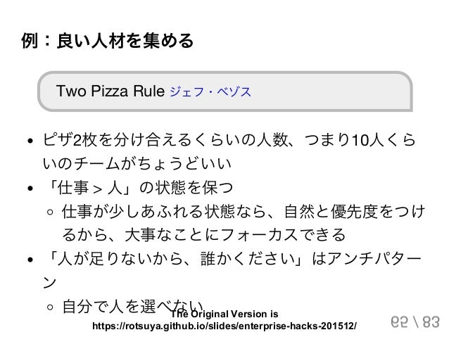 例:良い人材を集める Two Pizza Rule ジェフ・ベゾス ピザ2枚を分け合えるくらいの人数、つまり10人くら いのチームがちょうどいい 「仕事> 人」の状態を保つ 仕事が少しあふれる状態なら、自然と優先度をつけ るから、大事なことにフ...