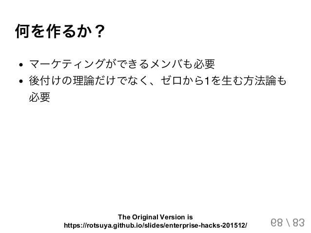 何を作るか? マーケティングができるメンバも必要 後付けの理論だけでなく、ゼロから1を生む方法論も 必要 68 / 83 The Original Version is https://rotsuya.github.io/slides/ente...
