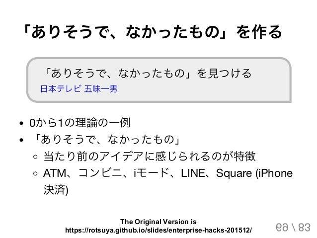 「ありそうで、なかったもの」を作る 「ありそうで、なかったもの」を見つける 日本テレビ五味一男 0から1の理論の一例 「ありそうで、なかったもの」 当たり前のアイデアに感じられるのが特徴 ATM、コンビニ、iモード、LINE、Square (i...