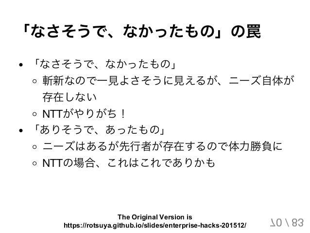 「なさそうで、なかったもの」の罠 「なさそうで、なかったもの」 斬新なので一見よさそうに見えるが、ニーズ自体が 存在しない NTTがやりがち! 「ありそうで、あったもの」 ニーズはあるが先行者が存在するので体力勝負に NTTの場合、これはこれで...