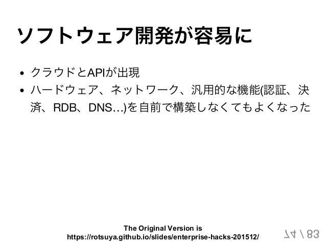 ソフトウェア開発が容易に クラウドとAPIが出現 ハードウェア、ネットワーク、汎用的な機能(認証、決 済、RDB、DNS…)を自前で構築しなくてもよくなった 74 / 83 The Original Version is https://rot...
