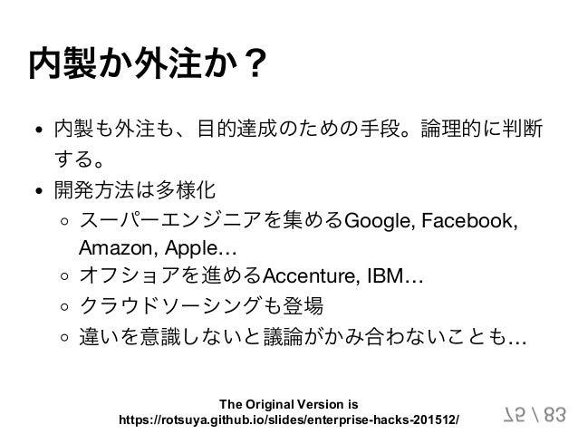 内製か外注か? 内製も外注も、目的達成のための手段。論理的に判断 する。 開発方法は多様化 スーパーエンジニアを集めるGoogle, Facebook, Amazon, Apple… オフショアを進めるAccenture, IBM… クラウドソ...