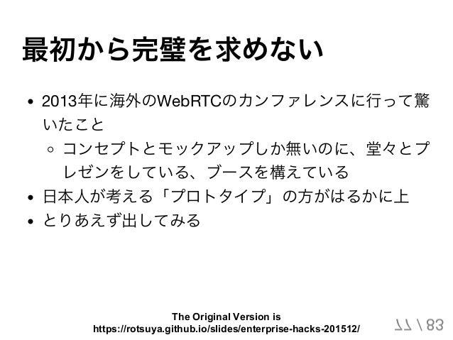 最初から完璧を求めない 2013年に海外のWebRTCのカンファレンスに行って驚 いたこと コンセプトとモックアップしか無いのに、堂々とプ レゼンをしている、ブースを構えている 日本人が考える「プロトタイプ」の方がはるかに上 とりあえず出してみ...