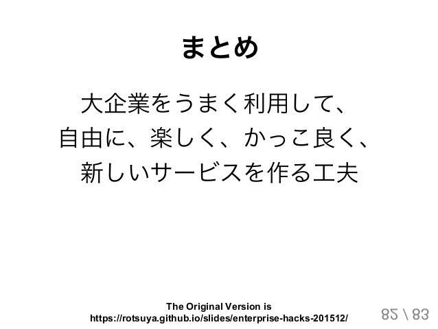 まとめ 大企業をうまく利用して、 自由に、楽しく、かっこ良く、 新しいサービスを作る工夫 82 / 83 The Original Version is https://rotsuya.github.io/slides/enterprise-h...