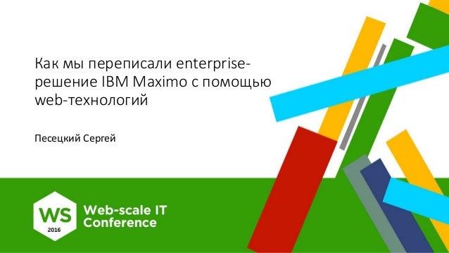 Как мы переписали enterprise- решение IBM Maximo с помощью web-технологий Песецкий Сергей