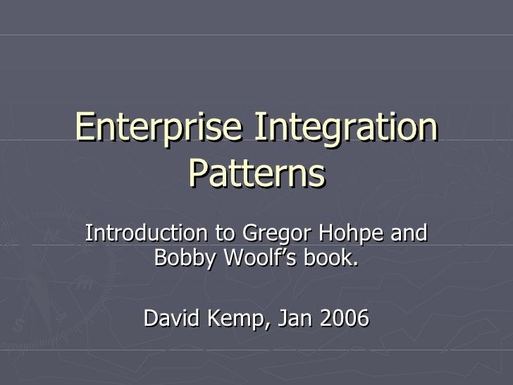 Enterprise Integration Patterns Introduction to Gregor Hohpe and Bobby Woolf's book. David Kemp, Jan 2006