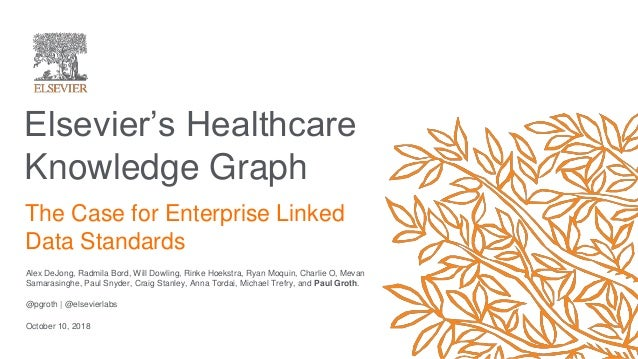 Elsevier's Healthcare Knowledge Graph Alex DeJong, Radmila Bord, Will Dowling, Rinke Hoekstra, Ryan Moquin, Charlie O, Mev...