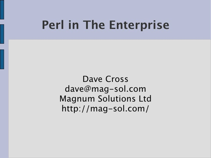 Perl in The Enterprise            Dave Cross     dave@mag-sol.com    Magnum Solutions Ltd    http://mag-sol.com/