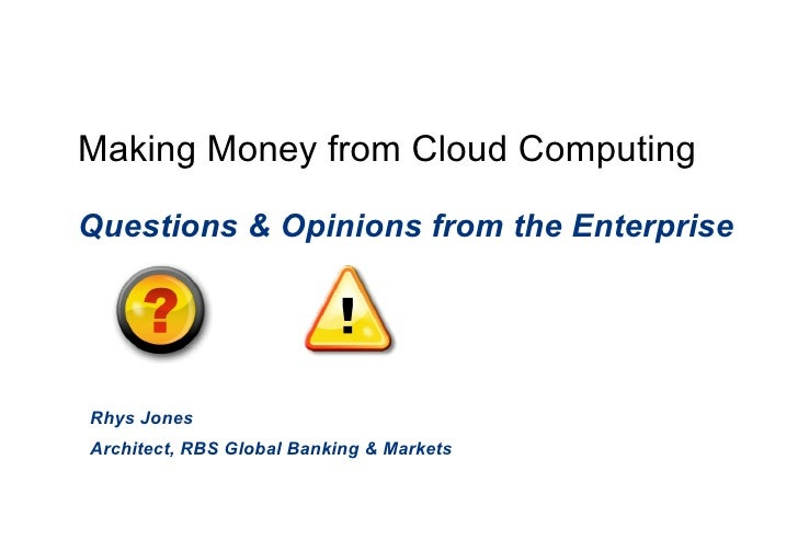 Making Money from Cloud Computing Questions & Opinions from the Enterprise Rhys Jones Architect, RBS Global Banking & Mark...