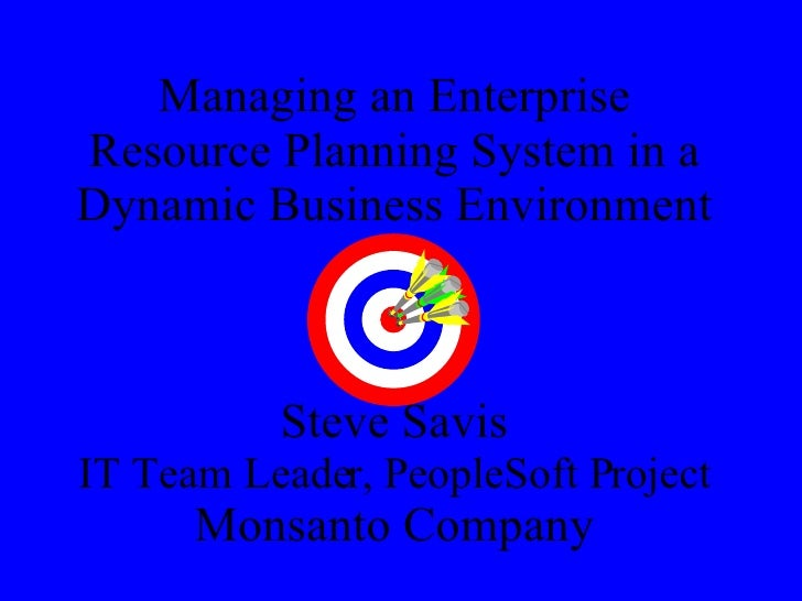 Managing an Enterprise Resource Planning System in a Dynamic Business Environment Steve Savis IT Team Leader, PeopleSoft P...