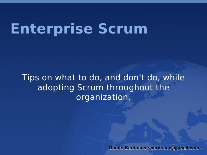 Enterprise Scrum Tips on what to do, and don't do, while adopting Scrum throughout the organization. Danilo Bardusco <bard...